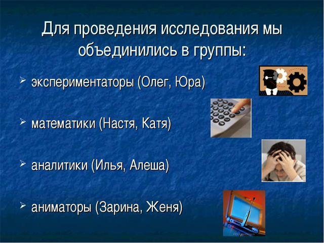 Для проведения исследования мы объединились в группы: экспериментаторы (Олег,...