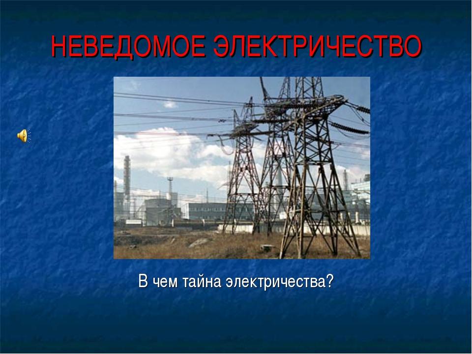НЕВЕДОМОЕ ЭЛЕКТРИЧЕСТВО В чем тайна электричества?