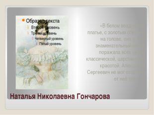 Наталья Николаевна Гончарова «В белом воздушном платье, с золотым обручем на