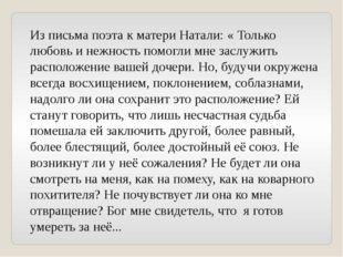 Из письма поэта к матери Натали: « Только любовь и нежность помогли мне заслу