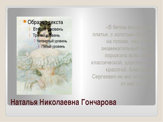 Наталья Николаевна Гончарова «В белом воздушном платье, с золотым обручем на...