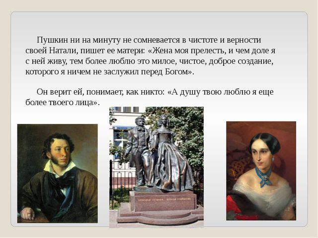 Пушкин ни на минуту не сомневается в чистоте и верности своей Натали, пишет...
