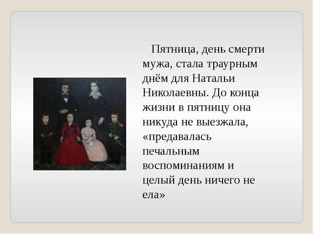 Пятница, день смерти мужа, стала траурным днём для Натальи Николаевны. До ко...
