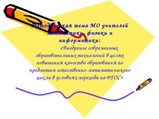 Методическая тема МО учителей математики, физики и информатики: