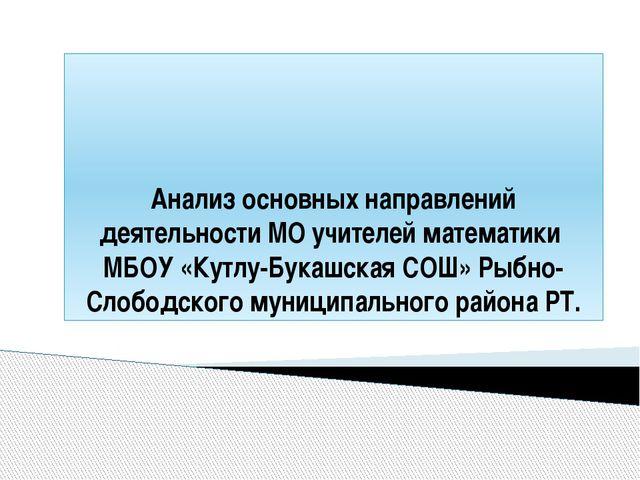 Анализ основных направлений деятельности МО учителей математики МБОУ «Кутлу-Б...