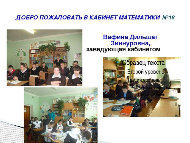ДОБРО ПОЖАЛОВАТЬ В КАБИНЕТ МАТЕМАТИКИ №18 Вафина Дильшат Зиннуровна, заведующ...