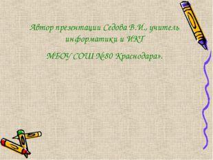 Автор презентации Седова В.И., учитель информатики и ИКТ МБОУ СОШ № 80 Красно