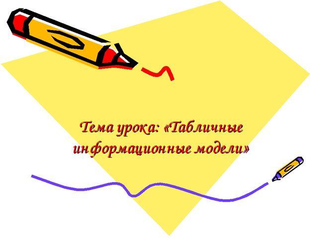 Тема урока: «Табличные информационные модели»