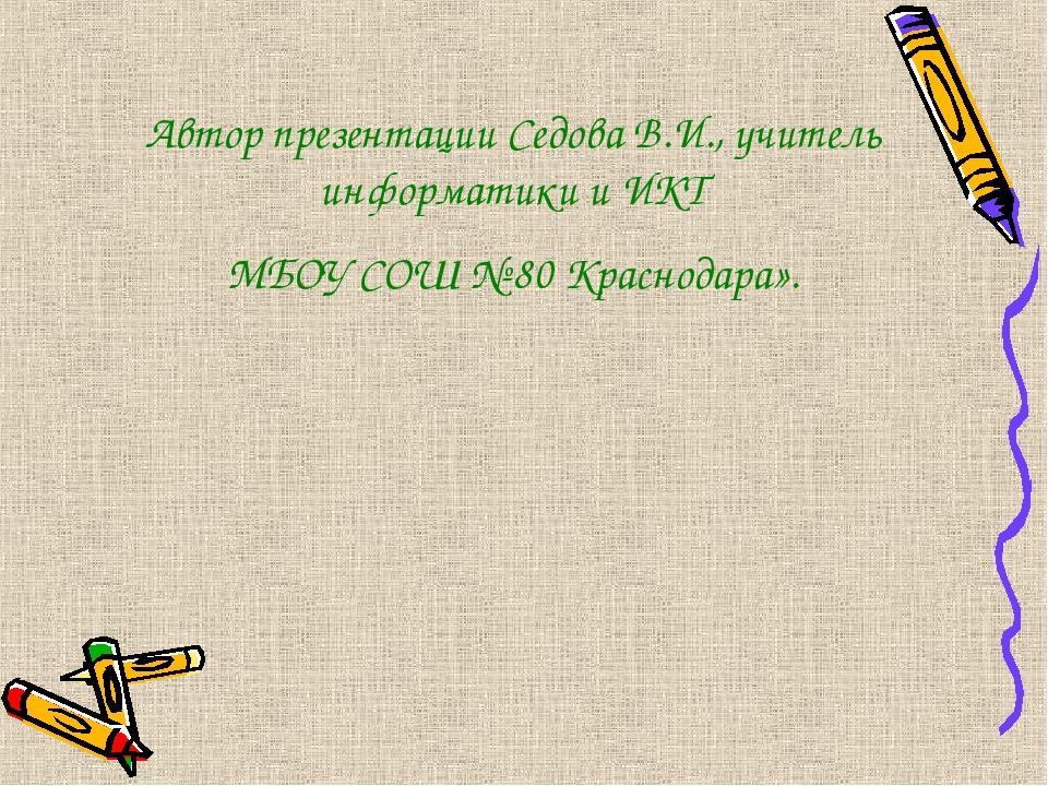 Автор презентации Седова В.И., учитель информатики и ИКТ МБОУ СОШ № 80 Красно...