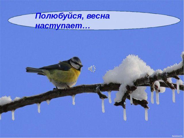 Полюбуйся, весна наступает…