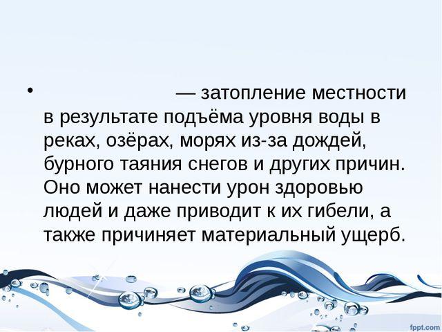 Наводне́ние Наводне́ние — затопление местности в результате подъёма уровня во...