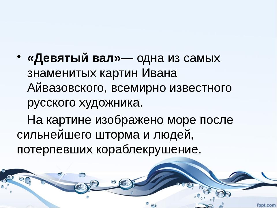 Бу́ря (што́рм) «Девятый вал»— одна из самых знаменитых картин Ивана Айвазовск...