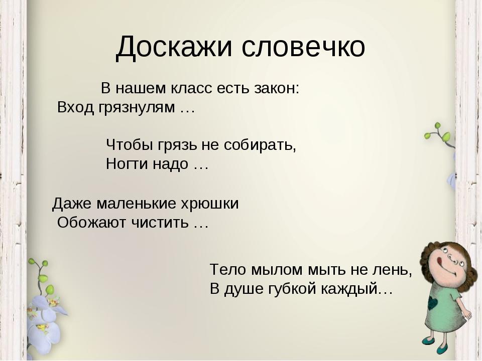 Доскажи словечко В нашем класс есть закон: Вход грязнулям … Чтобы грязь не с...