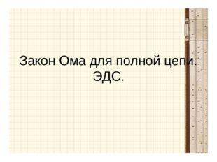 Закон Ома для полной цепи. ЭДС.
