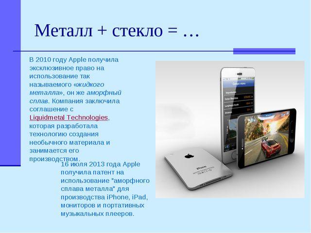 Металл + стекло = … 16 июля 2013 года Apple получила патент на использование...
