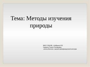 Тема: Методы изучения природы МКОУ СОШ №5, г.Куйбышев НСО Науменко Галина Ген