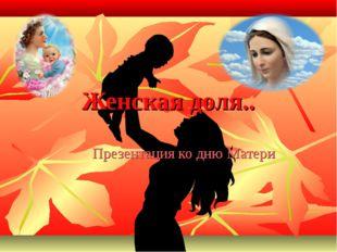 Женская доля.. Презентация ко дню Матери