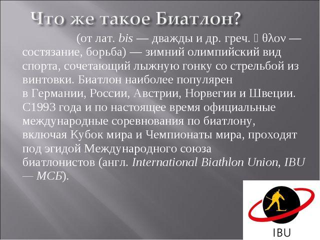 Биатло́н(отлат.bis— дважды идр. греч.ἆθλον— состязание, борьба)— зим...