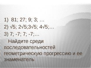 1) 81; 27; 9; 3; … 2) √5; 2√5;3√5; 4√5;… 3) 7; -7; 7; -7;… Найдите среди пос