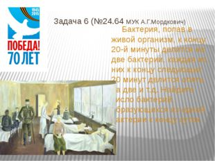 Задача 6 (№24.64 МУК А.Г.Мордкович) Бактерия, попав в живой организм, к конц