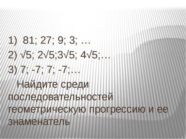 1) 81; 27; 9; 3; … 2) √5; 2√5;3√5; 4√5;… 3) 7; -7; 7; -7;… Найдите среди пос...