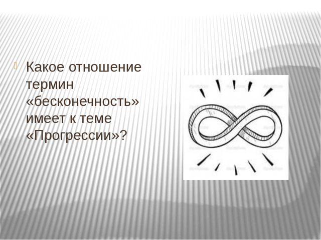 Какое отношение термин «бесконечность» имеет к теме «Прогрессии»?