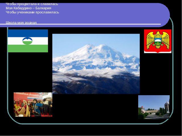 Чтобы процветала и славилась Моя Кабардино – Балкария Чтобы учениками прослав...