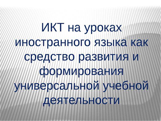 ИКТ на уроках иностранного языка как средство развития и формирования универ...
