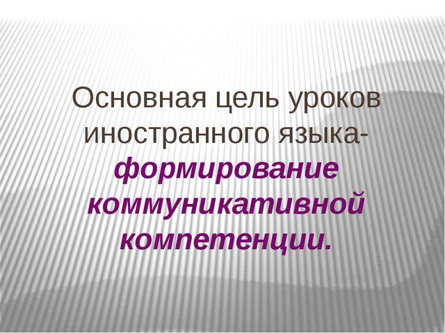 Основная цель уроков иностранного языка-формирование коммуникативной компетен...