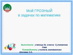 Мой ГРОЗНЫЙ в задачах по математике Выполнила: ученица 5а класса Сулиманова Х