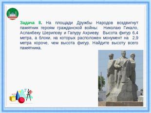 Задача 8. На площади Дружбы Народов воздвигнут памятник героям гражданской во