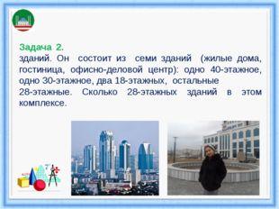 Задача 2. «Гро́зный – Си́ти» — комплекс высотных зданий. Он состоит из семи з