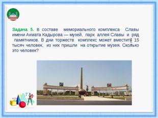 Задача 5. В составе мемориального комплекса Славы имени Ахмата Кадырова — муз