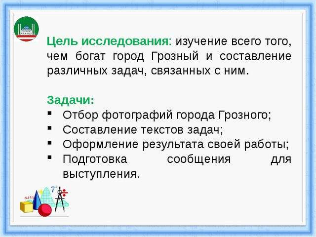 Цель исследования: изучение всего того, чем богат город Грозный и составлени...