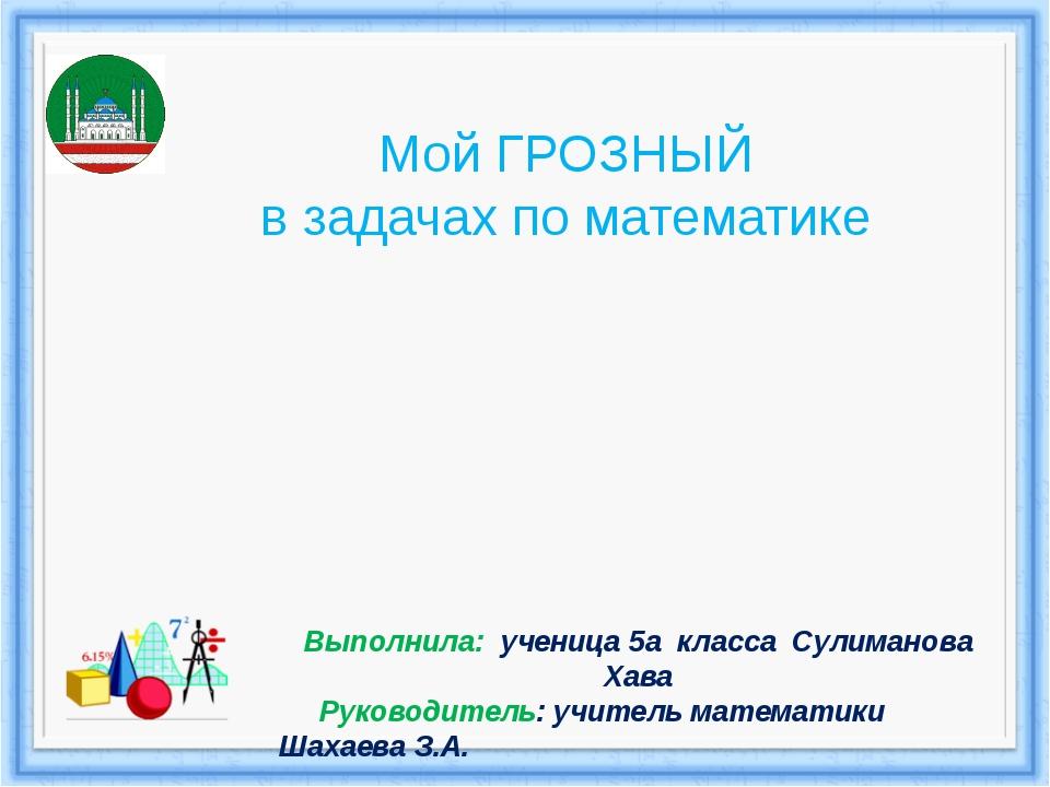Мой ГРОЗНЫЙ в задачах по математике Выполнила: ученица 5а класса Сулиманова Х...