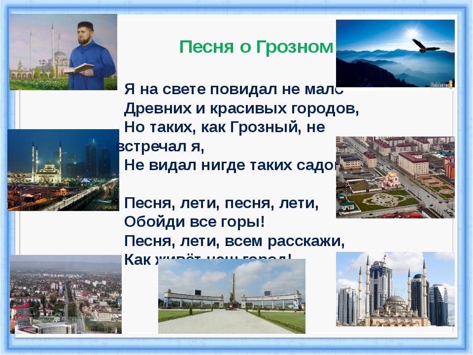 Песня о Грозном Я на свете повидал не мало Древних и красивых городов, Но так...