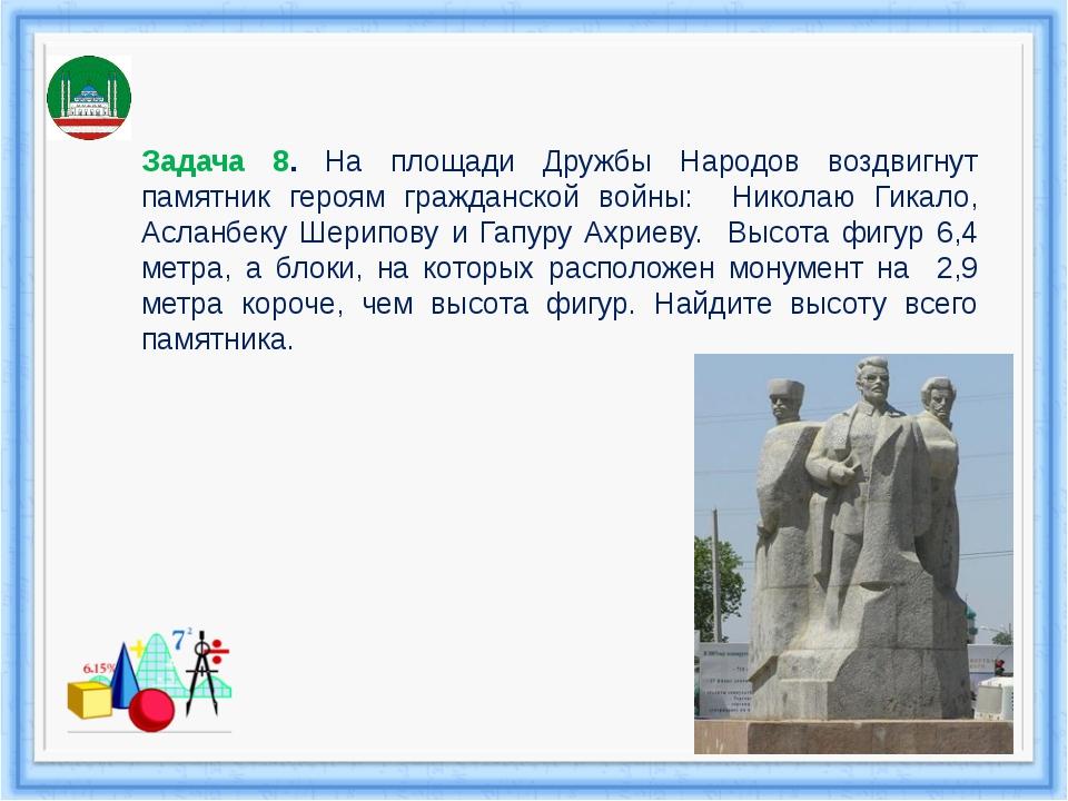 Задача 8. На площади Дружбы Народов воздвигнут памятник героям гражданской во...