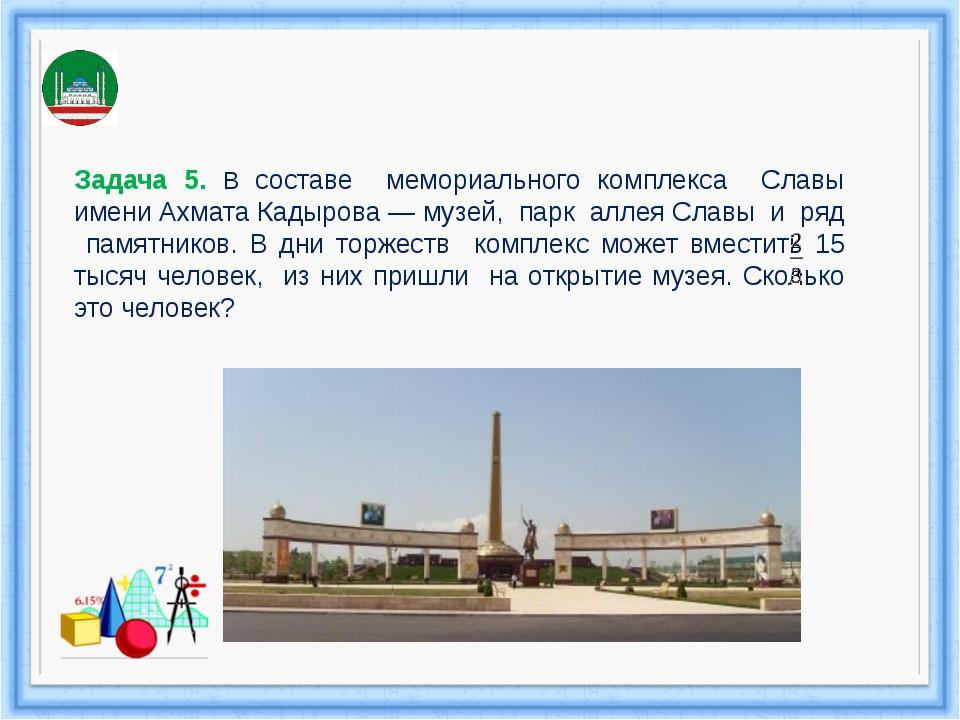 Задача 5. В составе мемориального комплекса Славы имени Ахмата Кадырова — муз...