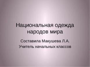 Национальная одежда народов мира Составила Макушева Л.А. Учитель начальных кл