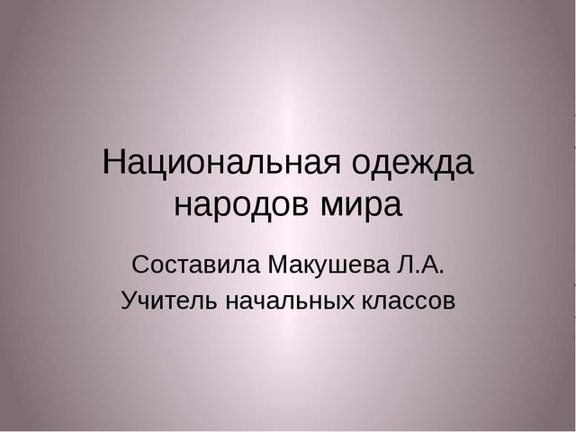 Национальная одежда народов мира Составила Макушева Л.А. Учитель начальных кл...