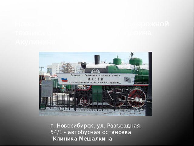 Новосибирский музей железнодорожной техники имени Николая Архиповича Акулинин...