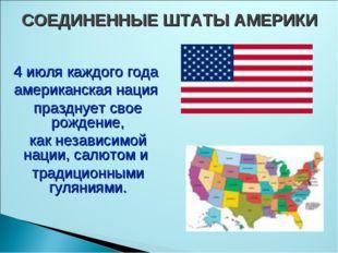 СОЕДИНЕННЫЕ ШТАТЫ АМЕРИКИ 4 июля каждого года американская нация празднует св