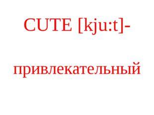 CUTE [kju:t]- привлекательный