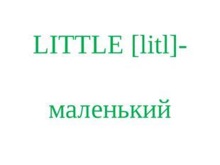 LITTLE [litl]- маленький