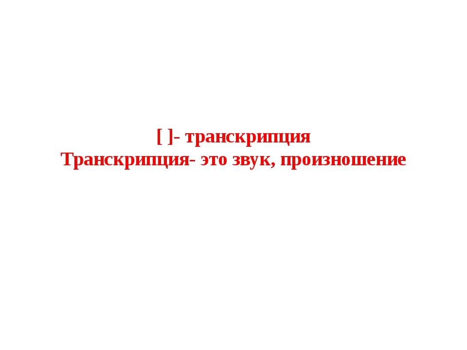 [ ]- транскрипция Транскрипция- это звук, произношение