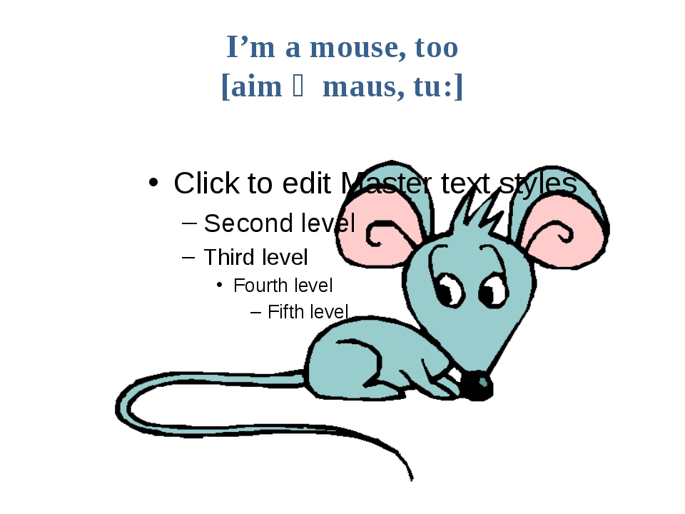 I'm a mouse, too [aim ә maus, tu:]
