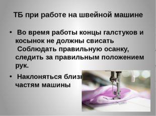 ТБ при работе на швейной машине Во время работы концы галстуков и косынок не