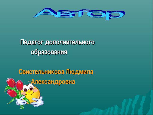 Педагог дополнительного образования Свистельникова Людмила Александровна