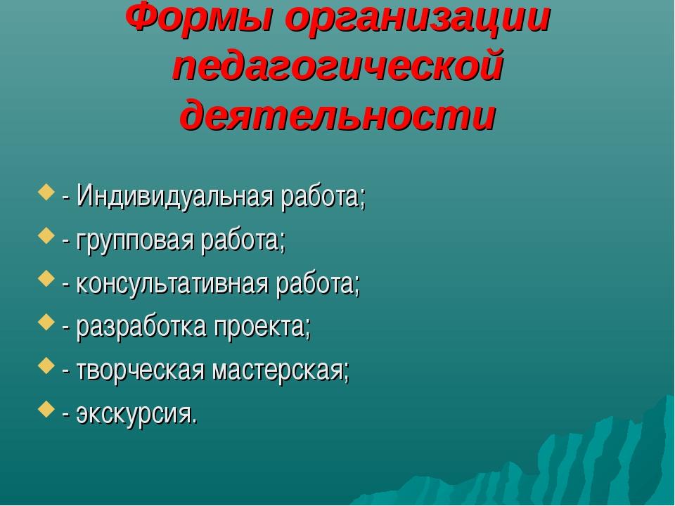 Формы организации педагогической деятельности - Индивидуальная работа; - груп...