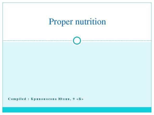 Compiled : Кривоносова Юлия, 9 «Б» Proper nutrition